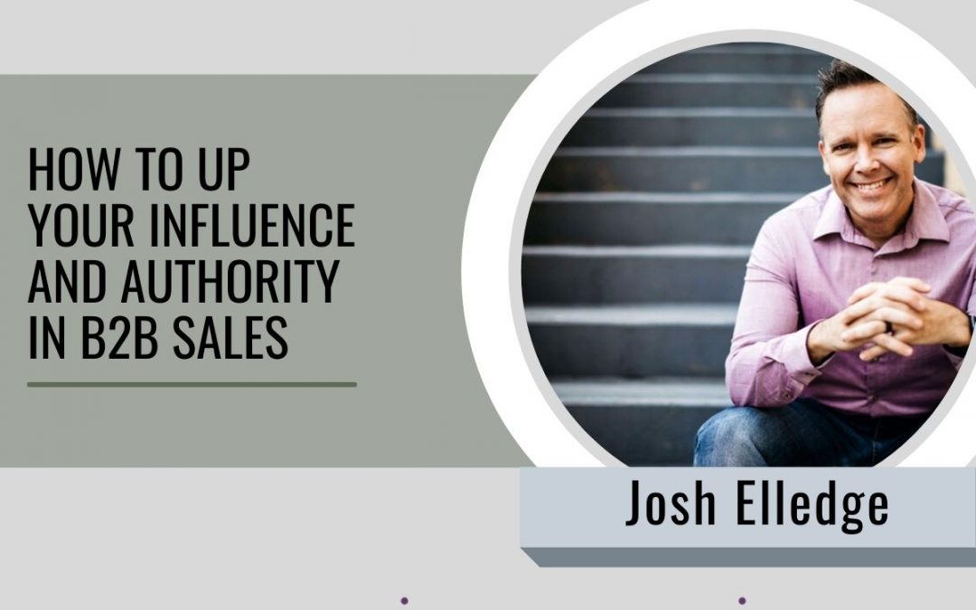 #087 – How to up your influence and authority in B2B sales with Josh Elledge