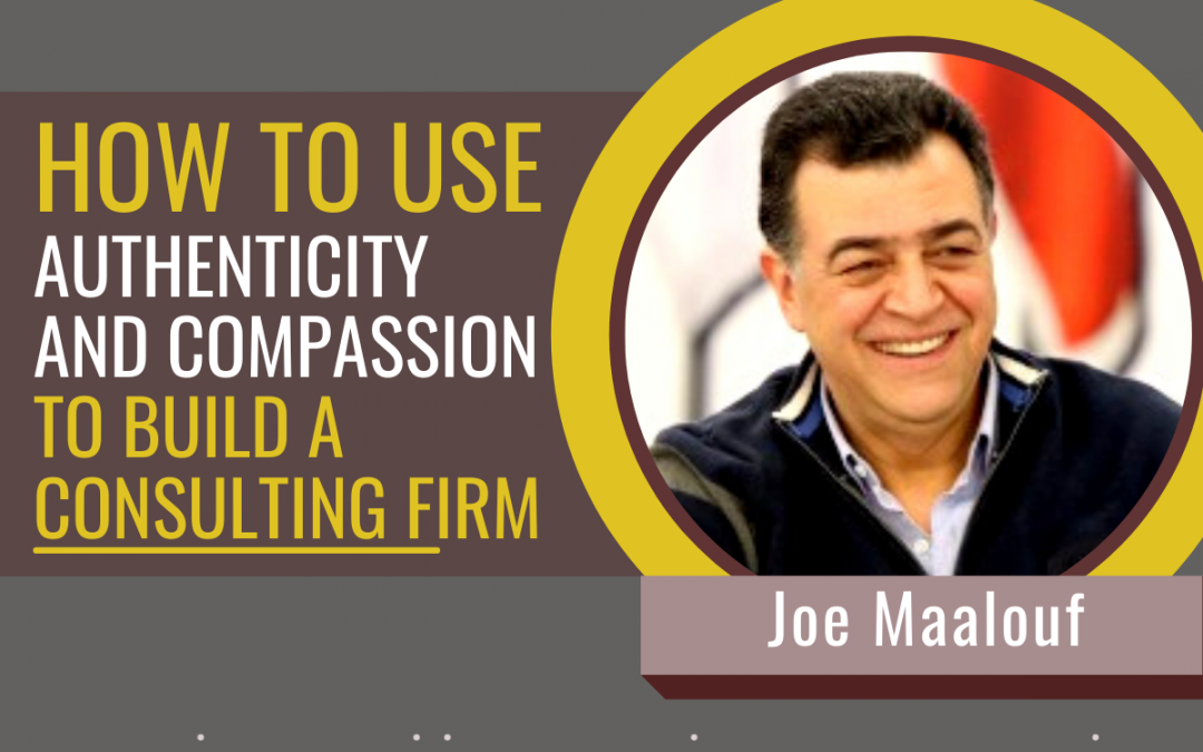 #090 How to use authenticity and compassion to build your consulting firm with Joe Maalouf